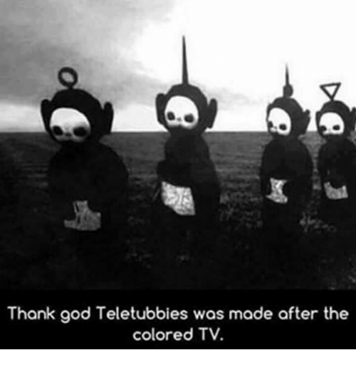 Teletubbie: Thank god Teletubbies was made after the  colored TV.