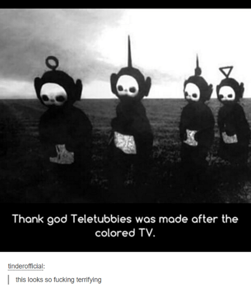 Teletubbie: Thank god Teletubbies was made after the  colored TV.  tinder official:  this looks so fucking terrifying