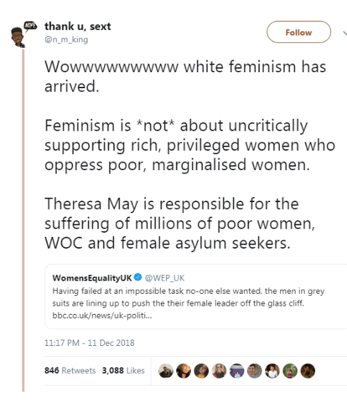 Feminism, News, and Grey: thank u, sext  Follow  @n_m_king  Wowwwwwwwww white feminism has  arrived  Feminism is *not* about uncritically  supporting rich, privileged women who  oppress poor, marginalised women.  Theresa May is responsible for the  suffering of millions of poor women,  WOC and female asylum seekers.  WomensEqualityUK@WEP UK  Having failed at an impossible task no-one else wanted, the men in grey  suits are lining up to push the their female leader off the glass cliff.  bbc.co.uk/news/uk-politi  11:17 PM-11 Dec 2018  846 Retweets 3,088 Likes  a..)