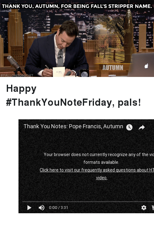 """stripper name: THANK YOU, AUTUMN, FOR BEING FALL'S STRIPPER NAME.  AUTUMN  #FALLON TONIGHT <p><b>Happy #ThankYouNoteFriday, pals!</b></p><figure class=""""tmblr-embed tmblr-full"""" data-provider=""""youtube"""" data-orig-width=""""540"""" data-orig-height=""""304"""" data-url=""""https%3A%2F%2Fwww.youtube.com%2Fwatch%3Fv%3Dins7PiFHhqo""""><iframe width=""""540"""" height=""""304"""" id=""""youtube_iframe"""" src=""""https://www.youtube.com/embed/ins7PiFHhqo?feature=oembed&amp;enablejsapi=1&amp;origin=https://safe.txmblr.com&amp;wmode=opaque"""" frameborder=""""0"""" allowfullscreen=""""""""></iframe></figure>"""