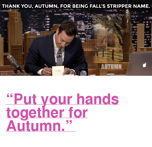 """stripper name: THANK YOU, AUTUMN, FOR BEING FALL'S STRIPPER NAME.  AUTUMN  #FALLON TONIGHT <h2><b><a href=""""https://www.youtube.com/watch?v=ins7PiFHhqo"""" target=""""_blank"""">""""Put your hands together for Autumn.""""</a></b></h2>"""