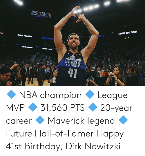Dallas: THANK YOU DIRK  14  THANK YOU DIRK  DR HOWITZ  T YOU D  DALLAS  41 🔷 NBA champion 🔷 League MVP 🔷 31,560 PTS 🔷 20-year career 🔷 Maverick legend 🔷 Future Hall-of-Famer  Happy 41st Birthday, Dirk Nowitzki