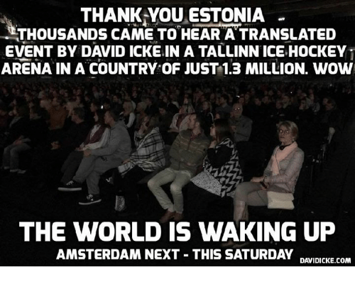 Memes, Amsterdam, and 🤖: THANK YOU ESTONIA  THOUSANDS CAME TO HEAR ATRANSLATED  EVENT BY DAVID ICKE IN A TALLINN ICE HOCKEY  ARENA IN A COUNTRY OF JUST 1.3 MILLION. wow  THE WORLD IS WAKING UP  AMSTERDAM NEXT THIS SATURDAY  DAVIDICKE.COM