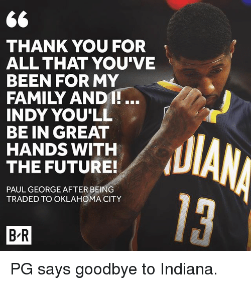 andie: THANK YOU FOR  ALL THAT YOU'VE  BEEN FOR MY  FAMILY ANDI!.  INDY YOU'LL  BE IN GREAT  HANDS WITH  THE FUTURE!  PAUL GEORGE AFTERBEING  TRADED TO OKLAHOMA CITY  13  B-R PG says goodbye to Indiana.