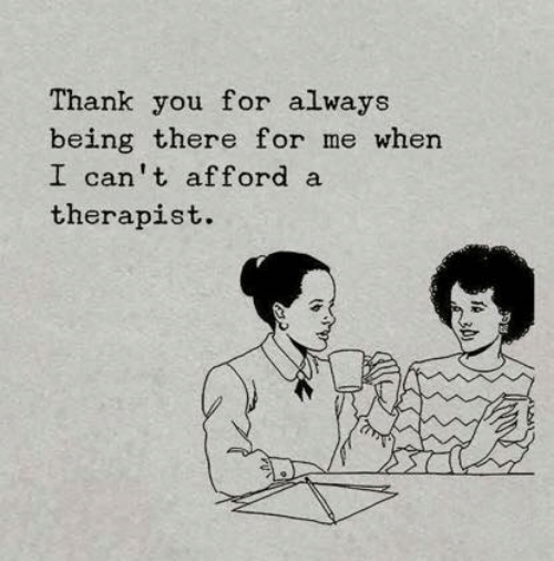 Being There: Thank you for always  being there for me when  I can't afford a  therapist.