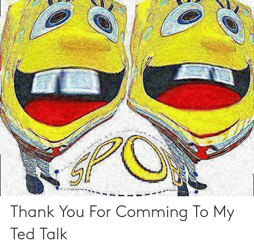 Ted, Thank You, and Ted Talk: Thank You For Comming To My Ted Talk