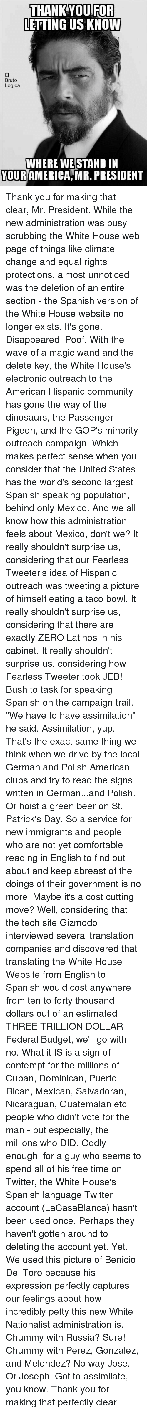 """English To Spanish: THANK YOU FOR  LETTING US KNOW  Bruto  Logica  WHERE WESTAND IN  YOURAMERICAMR PRESIDENT Thank you for making that clear, Mr. President.   While the new administration was busy scrubbing the White House web page of things like climate change and equal rights protections, almost unnoticed was the deletion of an entire section - the Spanish version of the White House website no longer exists.   It's gone. Disappeared. Poof. With the wave of a magic wand and the delete key, the White House's electronic outreach to the American Hispanic community has gone the way of the dinosaurs, the Passenger Pigeon, and the GOP's minority outreach campaign.   Which makes perfect sense when you consider that the United States has the world's second largest Spanish speaking population, behind only Mexico.   And we all know how this administration feels about Mexico, don't we?   It really shouldn't surprise us, considering that our Fearless Tweeter's idea of Hispanic outreach was tweeting a picture of himself eating a taco bowl.   It really shouldn't surprise us, considering that there are exactly ZERO Latinos in his cabinet.   It really shouldn't surprise us, considering how Fearless Tweeter took JEB! Bush to task for speaking Spanish on the campaign trail. """"We have to have assimilation"""" he said.   Assimilation, yup. That's the exact same thing we think when we drive by the local German and Polish American clubs and try to read the signs written in German...and Polish. Or hoist a green beer on St. Patrick's Day.   So a service for new immigrants and people who are not yet comfortable reading in English to find out about and keep abreast of the doings of their government is no more. Maybe it's a cost cutting move?   Well, considering that the tech site Gizmodo interviewed several translation companies and discovered that translating the White House Website from English to Spanish would cost anywhere from ten to forty thousand dollars out of an estimated THREE TRILLIO"""