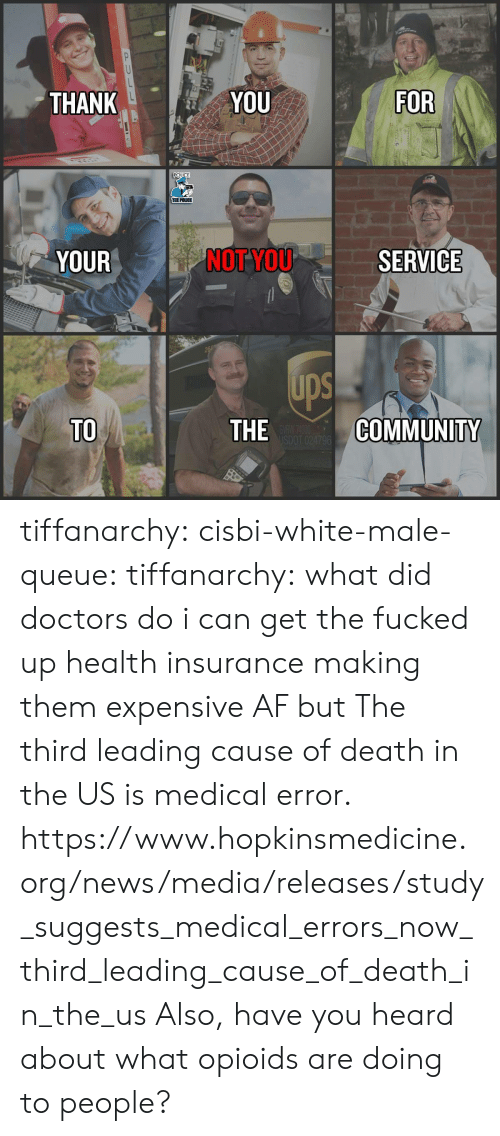 Af, Community, and News: THANK  YOU  FOR  POLICE  THE POLICE  YOUR  NOT YOU  SERVICE  ups  TO  THE  COMMUNITY tiffanarchy: cisbi-white-male-queue:  tiffanarchy:  what did doctors do i can get the fucked up health insurance making them expensive AF but  The third leading cause of death in the US is medical error.  https://www.hopkinsmedicine.org/news/media/releases/study_suggests_medical_errors_now_third_leading_cause_of_death_in_the_us  Also, have you heard about what opioids are doing to people?
