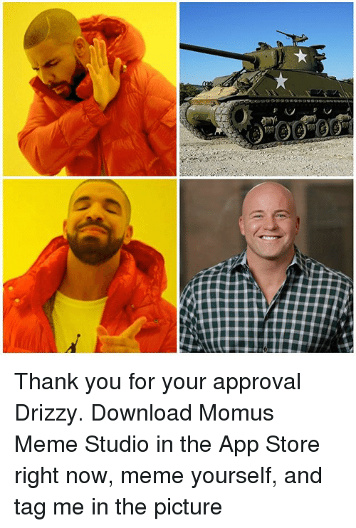Drizzy: Thank you for your approval Drizzy. Download Momus Meme Studio in the App Store right now, meme yourself, and tag me in the picture