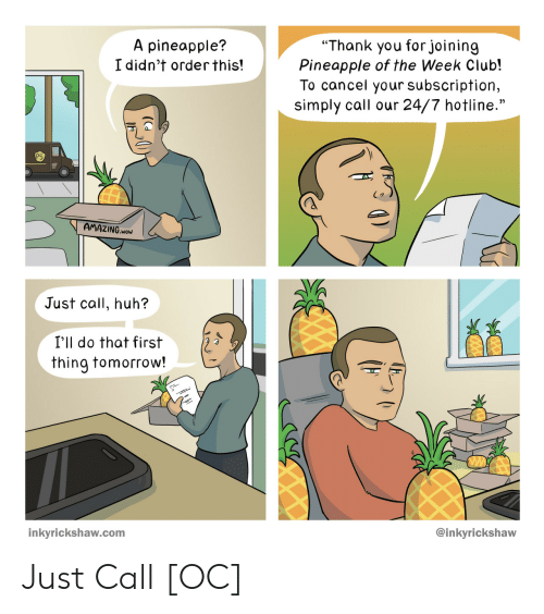 "Club, Huh, and Wow: ""Thank you forjoining  Pineapple of the Week Club!  To cancel your subscription,  simply call our 24/7 hotline.""  A pineapple?  I didn't orderthis!  AMAZING.woW  Just call, huh?  I'll do that first  thing tomorrow!  @inkyrickshaw  inkyrickshaw.com Just Call [OC]"