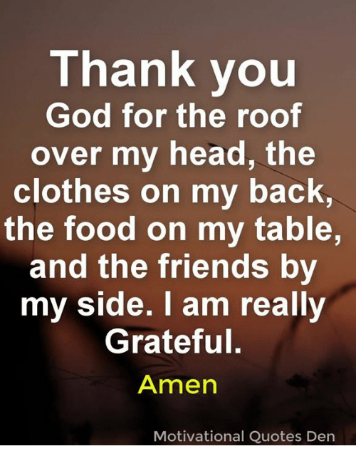 Clothes, Food, and Friends: Thank you  God for the roof  over my head, the  clothes on my bac  the food on my table  and the friends by  my side. I am really  Grateful.  Amen  K,  Motivational Quotes Dern