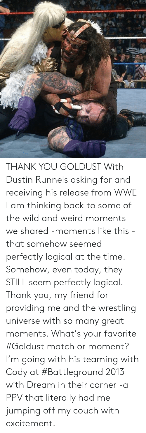 Memes, Weird, and Wrestling: THANK YOU GOLDUST  With Dustin Runnels asking for and receiving his release from WWE I am thinking back to some of the wild and weird moments we shared -moments like this  - that somehow seemed perfectly logical at the time. Somehow, even today, they STILL seem perfectly logical. Thank you, my friend for providing me and the wrestling universe with so many great moments.   What's your favorite #Goldust match or moment? I'm going with his teaming with Cody at #Battleground 2013 with Dream in their corner -a PPV that literally had me jumping off my couch with excitement.