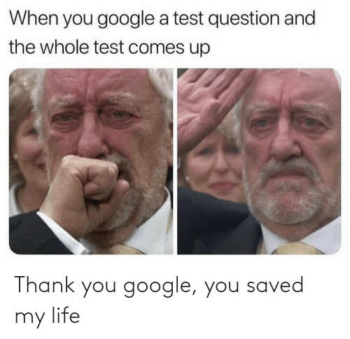 thank: Thank you google, you saved my life