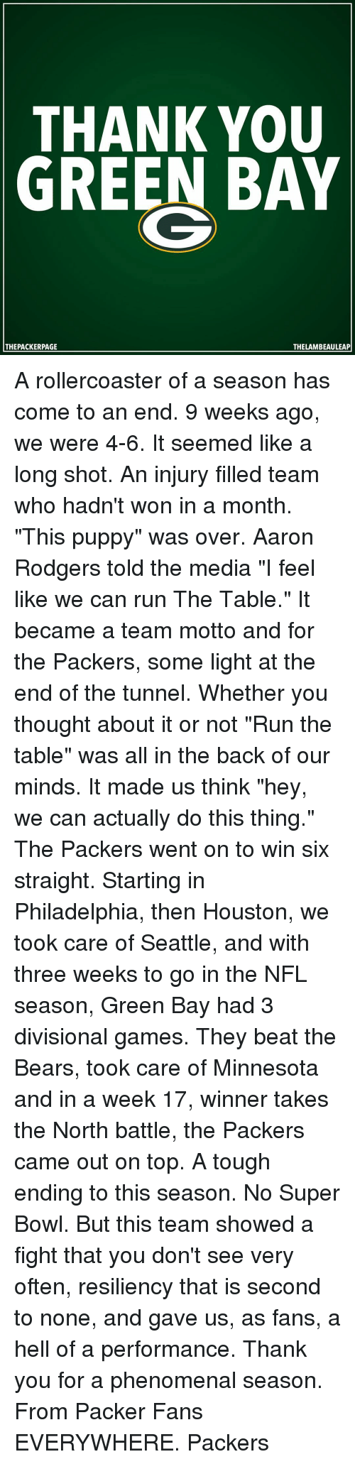 "Rodgering: THANK YOU  GREEN BAY  THE PACKERPAGE  THELAMBEAULEAP A rollercoaster of a season has come to an end. 9 weeks ago, we were 4-6. It seemed like a long shot. An injury filled team who hadn't won in a month. ""This puppy"" was over. Aaron Rodgers told the media ""I feel like we can run The Table."" It became a team motto and for the Packers, some light at the end of the tunnel. Whether you thought about it or not ""Run the table"" was all in the back of our minds. It made us think ""hey, we can actually do this thing."" The Packers went on to win six straight. Starting in Philadelphia, then Houston, we took care of Seattle, and with three weeks to go in the NFL season, Green Bay had 3 divisional games. They beat the Bears, took care of Minnesota and in a week 17, winner takes the North battle, the Packers came out on top. A tough ending to this season. No Super Bowl. But this team showed a fight that you don't see very often, resiliency that is second to none, and gave us, as fans, a hell of a performance. Thank you for a phenomenal season. From Packer Fans EVERYWHERE. Packers"