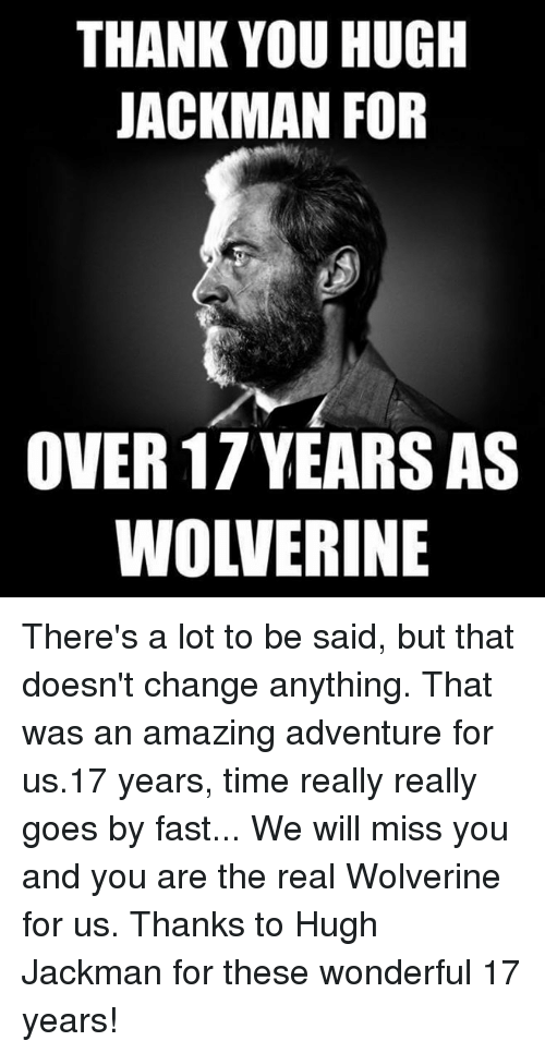 we will miss you: THANK YOU HUGH  JACKMAN FOR  OVER 17 YEARS AS  WOLVERINE There's a lot to be said, but that doesn't change anything. That was an amazing adventure for us.17 years, time really really goes by fast... We will miss you and you are the real Wolverine for us. Thanks to Hugh Jackman for these wonderful 17 years!