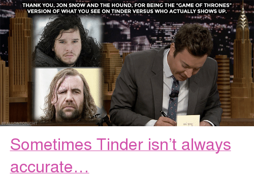 "Target, Tinder, and youtube.com: THANK YOU, JON SNOW AND THE HOUND, FOR BEING THE ""GAME OF THRONES""  VERSION OF WHAT YOU SEE ON TINDER VERSUS WHO ACTUALLY SHOWS UP.  HT <p><a href=""https://www.youtube.com/watch?v=I2zxrdTJZ2I&t="" target=""_blank"">Sometimes Tinder isn't always accurate…</a><br/></p>"
