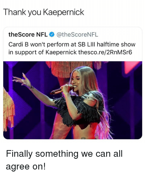 kaepernick: Thank you Kaepernick  theScore NFL @theScoreNFL  Cardi B won't perform at SB LIlI halftime show  in support of Kaepernick thesco.re/2RnMSr6 Finally something we can all agree on!