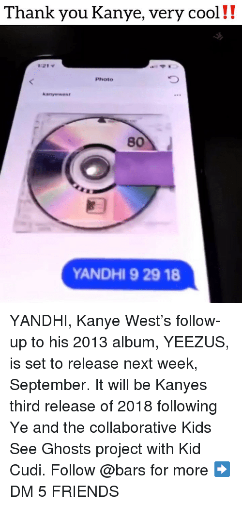 Friends, Kanye, and Kid Cudi: Thank you Kanye, very cool!!  1:21  Photo  80  ANDHI 9 29 18 YANDHI, Kanye West's follow-up to his 2013 album, YEEZUS, is set to release next week, September. It will be Kanyes third release of 2018 following Ye and the collaborative Kids See Ghosts project with Kid Cudi. Follow @bars for more ➡️ DM 5 FRIENDS
