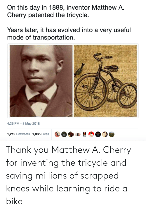 Millions: Thank you Matthew A. Cherry for inventing the tricycle and saving millions of scrapped knees while learning to ride a bike
