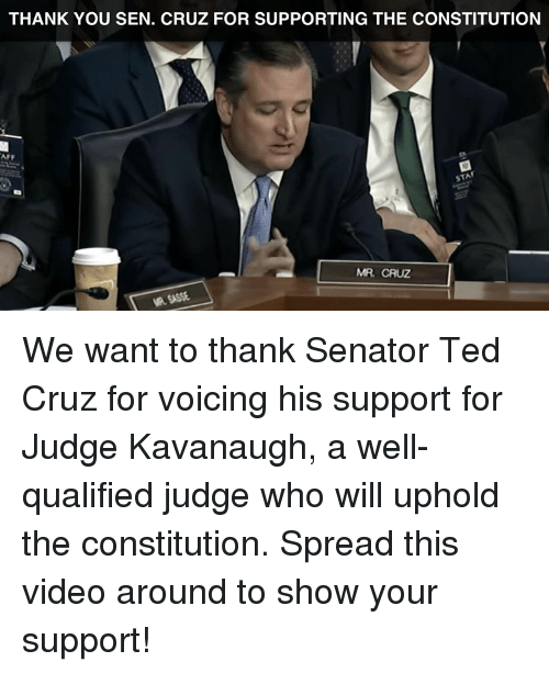 Ted, Ted Cruz, and Thank You: THANK YOU SEN. CRUZ FOR SUPPORTING THE CONSTITUTION  AFF  STAF  MR. CRUZ  R SASSE We want to thank Senator Ted Cruz for voicing his support for Judge Kavanaugh, a well-qualified judge who will uphold the constitution.   Spread this video around to show your support!