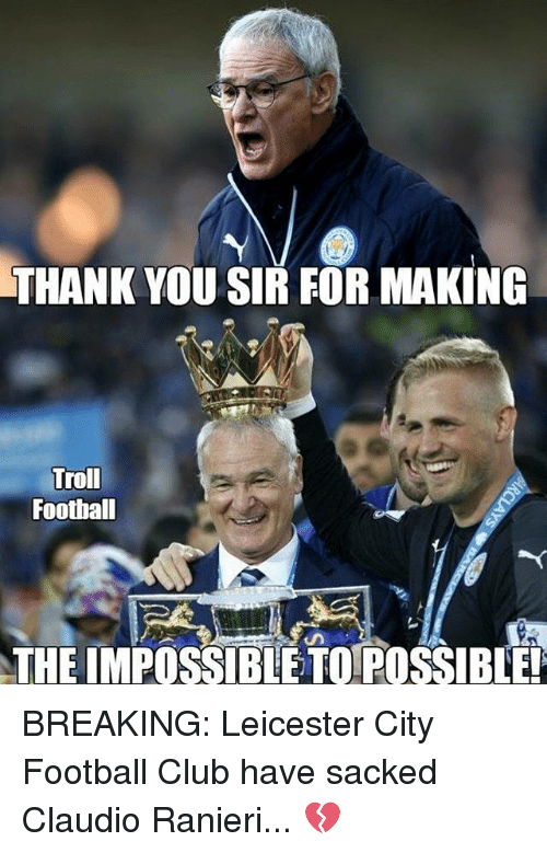 Leicester City: THANK YOU SIR FOR MAKING  Troll  Football  THE IMPOSSIBLE TO POSSIBLE! BREAKING: Leicester City Football Club have sacked Claudio Ranieri... 💔