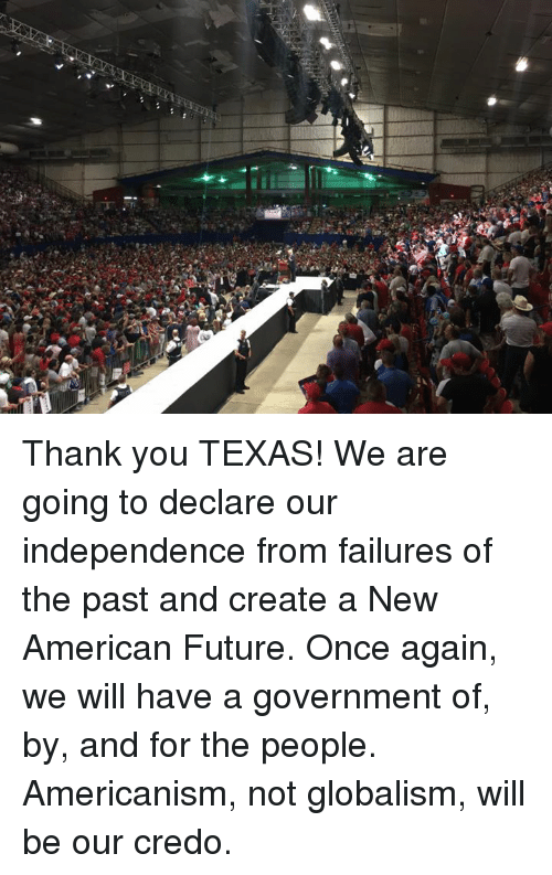 Dank, Future, and Thank You: Thank you TEXAS!  We are going to declare our independence from failures of the past and create a New American Future.   Once again, we will have a government of, by, and for the people. Americanism, not globalism, will be our credo.