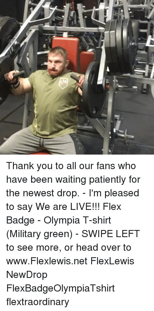 olympia: Thank you to all our fans who have been waiting patiently for the newest drop. - I'm pleased to say We are LIVE!!! Flex Badge - Olympia T-shirt (Military green) - SWIPE LEFT to see more, or head over to www.Flexlewis.net FlexLewis NewDrop FlexBadgeOlympiaTshirt flextraordinary