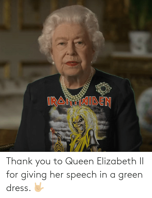 her: Thank you to Queen Elizabeth II for giving her speech in a green dress. 🤟🏼