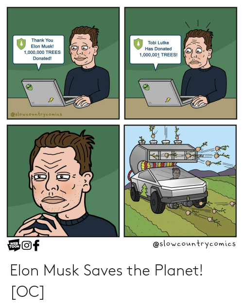 toon: Thank You  Tobi Lutke  Elon Musk!  Has Donated  1,000,000 TREES  1,000,001 TREES!  Donated!  @slowcountrycomics  @slowcountrycomics  of  WEB  TOON Elon Musk Saves the Planet! [OC]