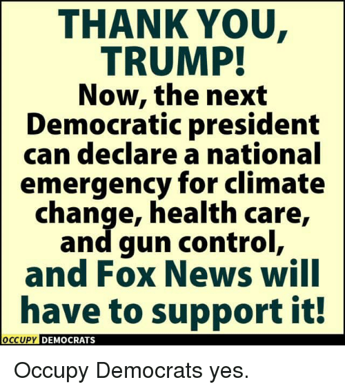 News, Control, and Thank You: THANK YOU  TRUMP!  Now, the next  Democratic president  can declare a national  emergency for climate  change, health care,  and gun control,  and FOX News WIlI  have to support it!  OCCUPY DEMOCRATS  OCcupy Occupy Democrats yes.