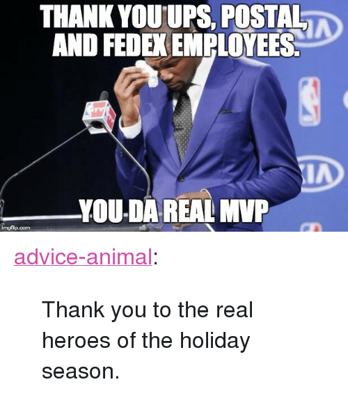 "the real heroes: THANK YOUUPS. POSTAL  AND FEDEX EMPLOYEES  YOU-DA REAL MVP  imgflip.com <p><a href=""http://advice-animal.tumblr.com/post/168823604148/thank-you-to-the-real-heroes-of-the-holiday"" class=""tumblr_blog"">advice-animal</a>:</p>  <blockquote><p>Thank you to the real heroes of the holiday season.</p></blockquote>"