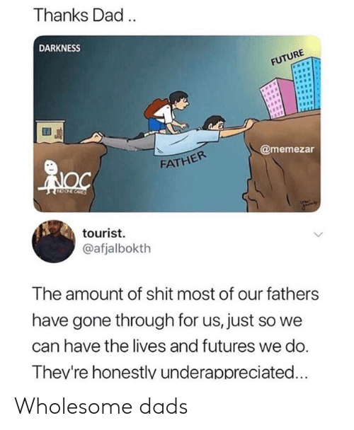 Dad, Future, and Wholesome: Thanks Dad.  DARKNESS  FUTURE  @memezar  FATHER  CORES  tourist  @afjalbokth  The amount of shit most of our fathers  have gone through for us, just so we  can have the lives and futures we do.  Thev're honestlv underappreciated... Wholesome dads