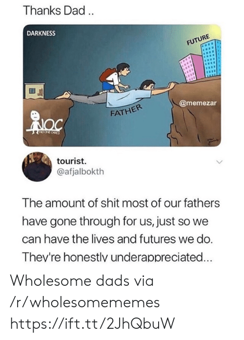 Tourist: Thanks Dad.  DARKNESS  FUTURE  @memezar  FATHER  CORES  tourist  @afjalbokth  The amount of shit most of our fathers  have gone through for us, just so we  can have the lives and futures we do.  Thev're honestlv underappreciated... Wholesome dads via /r/wholesomememes https://ift.tt/2JhQbuW