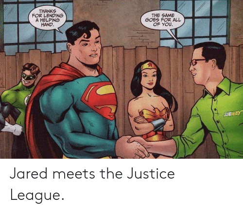 Justice League: THANKS  FOR LENDING  A HELPING  HAND.  THE SAME  GOES FOR ALL  OF YOU.  SUBWAY Jared meets the Justice League.