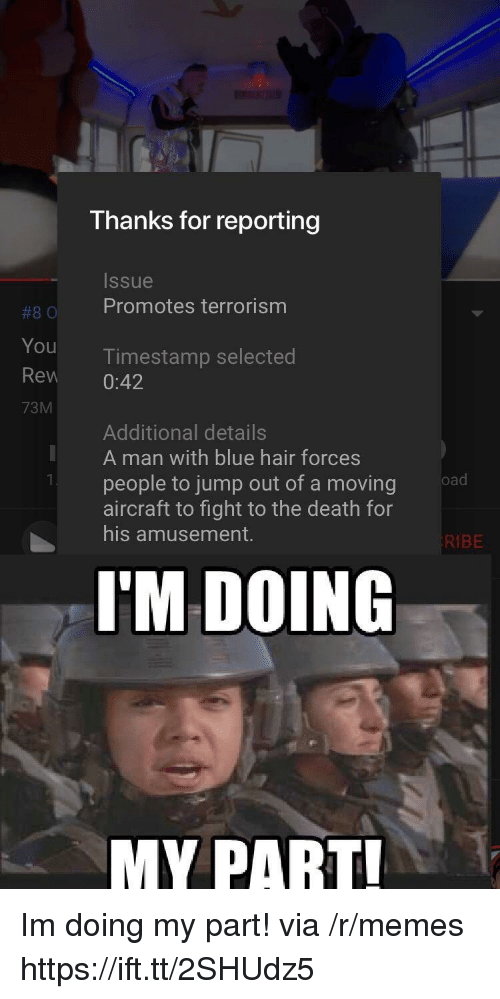 Jump Out: Thanks for reporting  Issue  #80 Promotes terrorism  You  Rew 0:42  73M  Timestamp selected  Additional details  A man with blue hair forces  people to jump out of a moving  aircraft to fight to the death for  his amusement.  KIBE  I'M DOING  MY PART Im doing my part! via /r/memes https://ift.tt/2SHUdz5