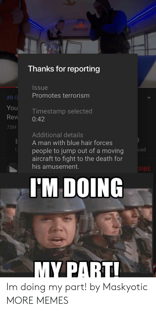 Jump Out: Thanks for reporting  Issue  #80 Promotes terrorism  You  Rew 0:42  73M  Timestamp selected  Additional details  A man with blue hair forces  people to jump out of a moving  aircraft to fight to the death for  his amusement.  KIBE  I'M DOING  MY PART Im doing my part! by Maskyotic MORE MEMES