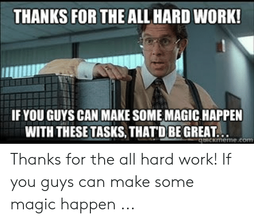 Hard Work Meme: THANKS FOR THE ALL HARD WORK!  IF YOU GUYS CAN MAKE SOME MAGIC HAPPEN  WITH THESE TASKS, THATDBE GREAT. Thanks for the all hard work! If you guys can make some magic happen ...