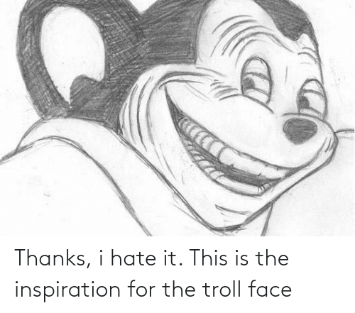 Troll, Inspiration, and Face: Thanks, i hate it. This is the inspiration for the troll face