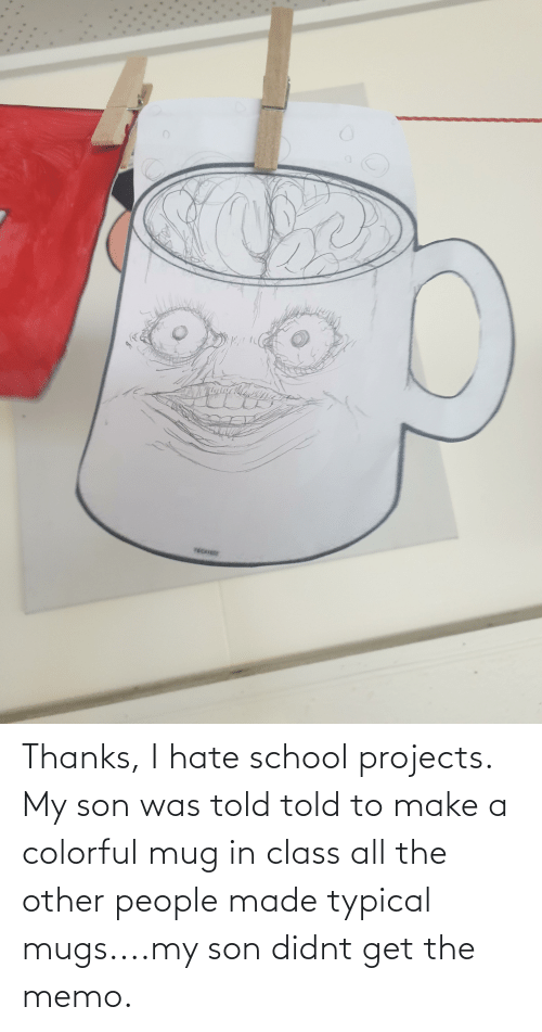 memo: Thanks, I hate school projects. My son was told told to make a colorful mug in class all the other people made typical mugs....my son didnt get the memo.