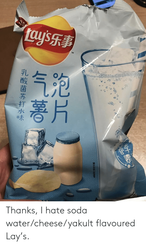 soda: Thanks, I hate soda water/cheese/yakult flavoured Lay's.