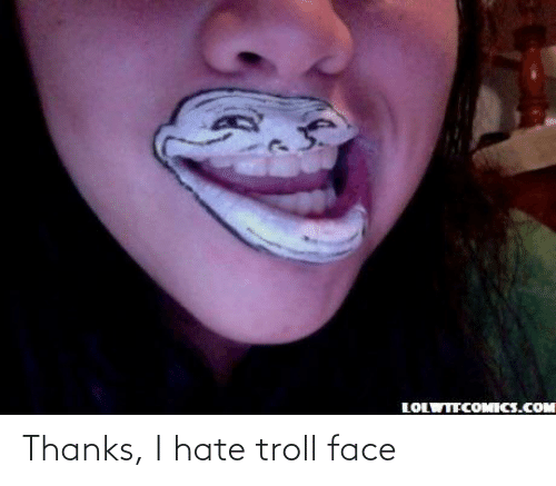 Troll, Face, and Hate: Thanks, I hate troll face