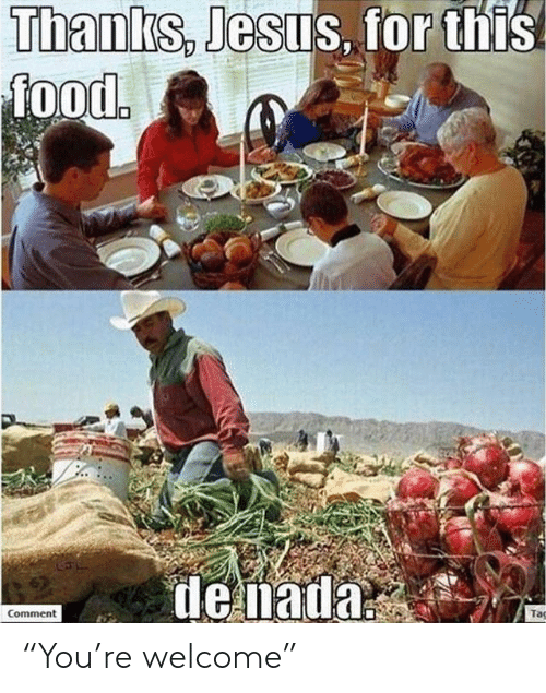 """Food, Jesus, and Tac: Thanks, Jesus, for this!  food.  de nada  Taç  Comment """"You're welcome"""""""