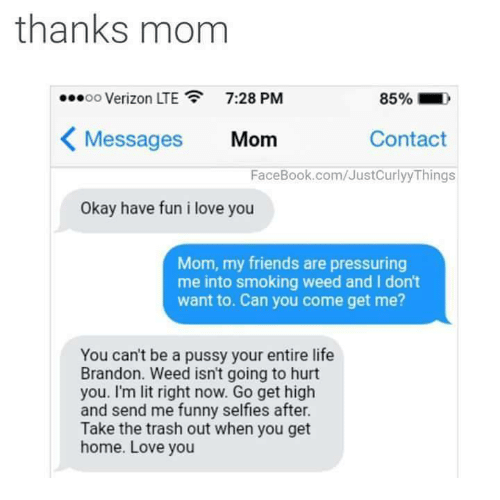Memes, Pressure, and Trash: thanks mom  7:28 PM  OO  K Messages Mom  Contact  FaceBook.com/JustCurlyyThings  Okay have fun i love you  Mom, my friends are pressuring  me into smoking weed and I don't  want to. Can you come get me?  You can't be a pussy your entire life  Brandon. Weed isn't going to hurt  you. I'm lit right now. Go get high  and send me funny selfless after.  Take the trash out when you get  home. Love you