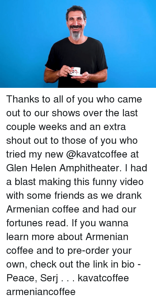Friends, Funny, and Memes: Thanks to all of you who came out to our shows over the last couple weeks and an extra shout out to those of you who tried my new @kavatcoffee at Glen Helen Amphitheater. I had a blast making this funny video with some friends as we drank Armenian coffee and had our fortunes read. If you wanna learn more about Armenian coffee and to pre-order your own, check out the link in bio - Peace, Serj . . . kavatcoffee armeniancoffee