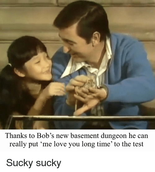 Love, Test, and Time: Thanks to Bob's new basement dungeon he can  really put 'me love you long time to the test Sucky sucky