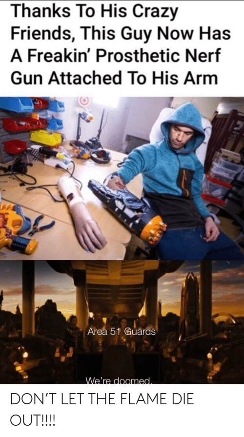 nerf gun: Thanks To His Crazy  Friends, This Guy Now Has  A Freakin' Prosthetic Nerf  Gun Attached To His Arm  Area 51 Guards  We're doomed. DON'T LET THE FLAME DIE OUT!!!!
