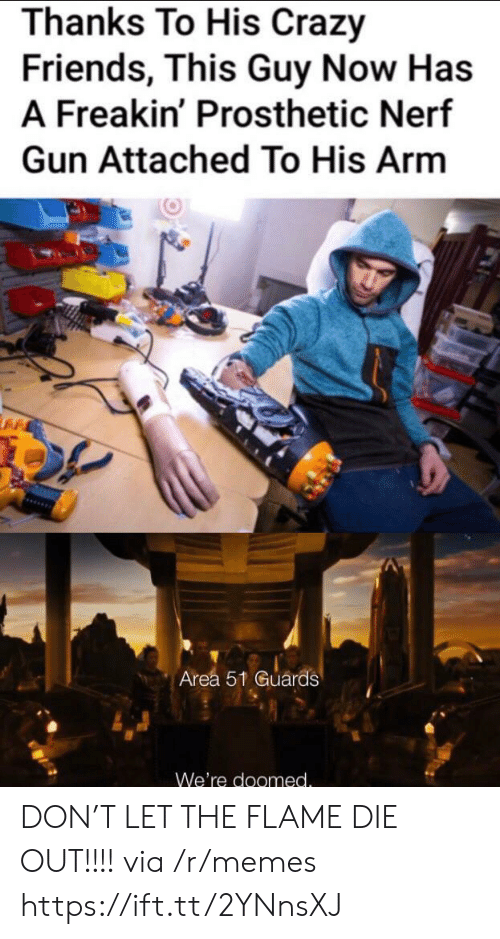 nerf gun: Thanks To His Crazy  Friends, This Guy Now Has  A Freakin' Prosthetic Nerf  Gun Attached To His Arm  Area 51 Guards  We're doomed. DON'T LET THE FLAME DIE OUT!!!! via /r/memes https://ift.tt/2YNnsXJ