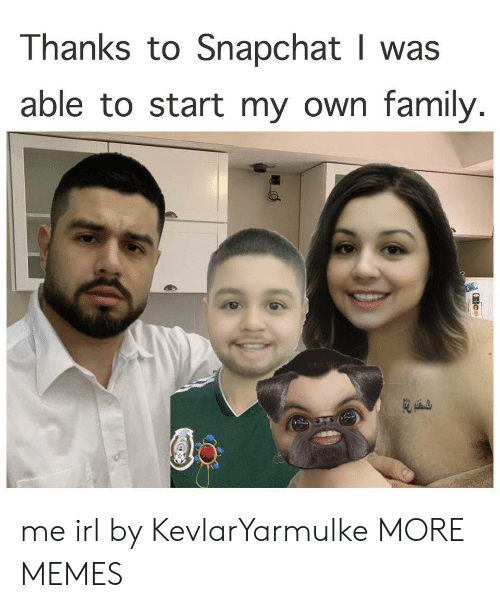 Dank, Family, and Memes: Thanks to Snapchat I was  able to start my own family. me irl by KevlarYarmulke MORE MEMES