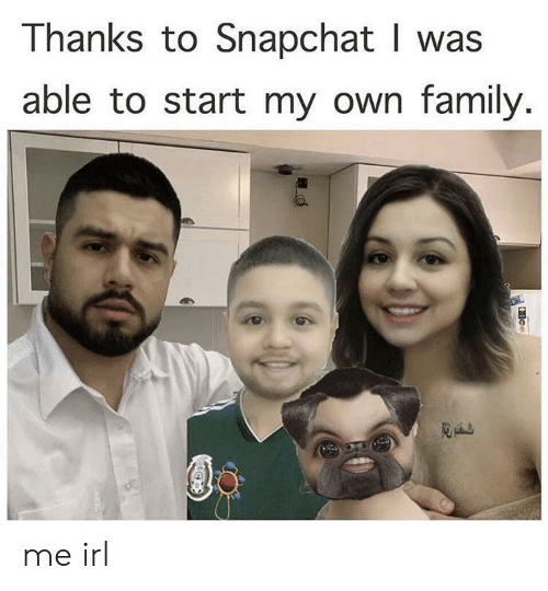 Family, Snapchat, and Irl: Thanks to Snapchat I was  able to start my own family. me irl