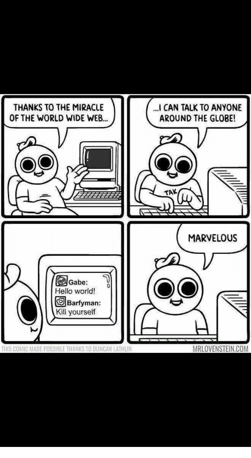 Marvelous: THANKS TO THE MIRACLE  OF THE WORLD WIDE WEB.  CAN TALK TO ANYONE  AROUND THE GLOBE!  TAK  MARVELOUS  Gabe:  Hello word!  回Barfyman  Kill yourself  THIS COMIC MADE POSSIBLE THANKS TO DUNCAN LATHLIN  MRLOVENSTEIN.COM